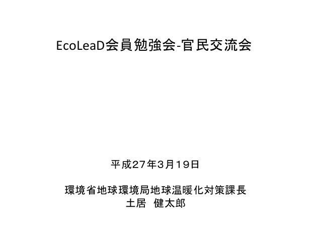 EcoLeaD会員勉強会-官民交流会 平成27年3月19日 環境省地球環境局地球温暖化対策課長 土居 健太郎