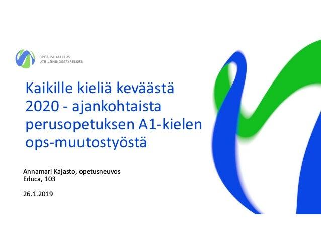 Kaikille kieliä keväästä 2020 - ajankohtaista perusopetuksen A1-kielen ops-muutostyöstä Annamari Kajasto, opetusneuvos Edu...