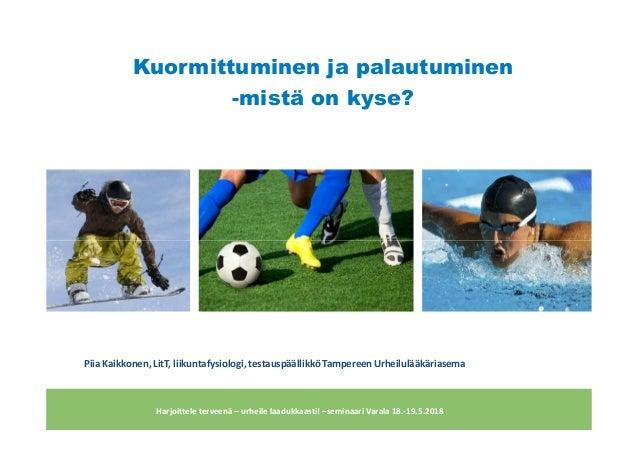 Kuormittuminen ja palautuminen -mistä on kyse? Harjoittele terveenä – urheile laadukkaasti! –seminaari Varala 18.-19.5.201...