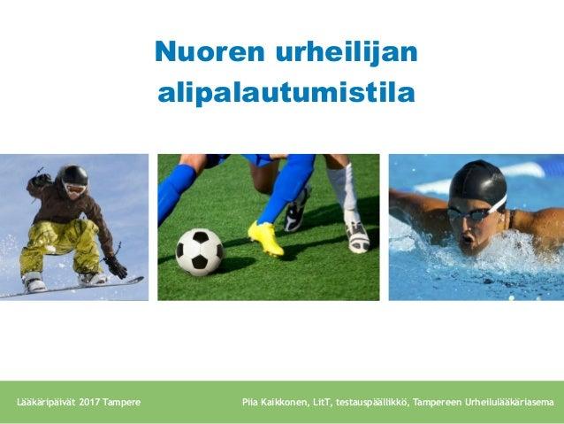 Nuoren urheilijan alipalautumistila Lääkäripäivät 2017 Tampere Piia Kaikkonen, LitT, testauspäällikkö, Tampereen Urheilulä...