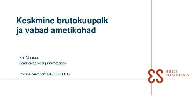 Keskmine brutokuupalk ja vabad ametikohad Kai Maasoo Statistikaameti juhtivstatistik Pressikonverents 4. juulil 2017