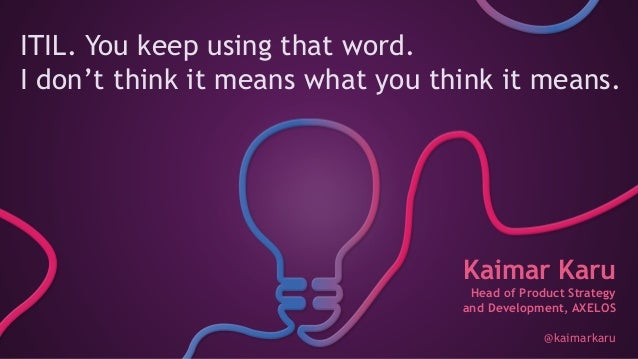 ITIL. You keep using that word. I don't think it means what you think it means. Kaimar Karu Head of Product Strategy and D...