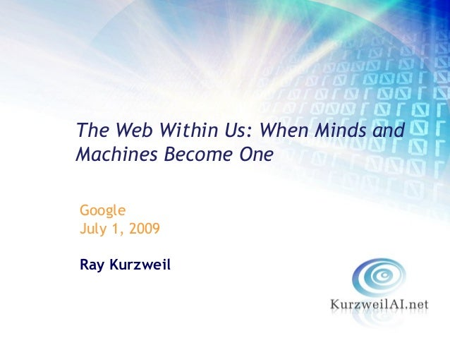 The Web Within Us: When Minds andMachines Become OneGoogleJuly 1, 2009Ray Kurzweil