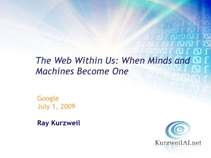 <ul><li>Google </li></ul><ul><li>July 1, 2009 </li></ul><ul><li>Ray Kurzweil </li></ul>The Web Within Us: When Minds and M...