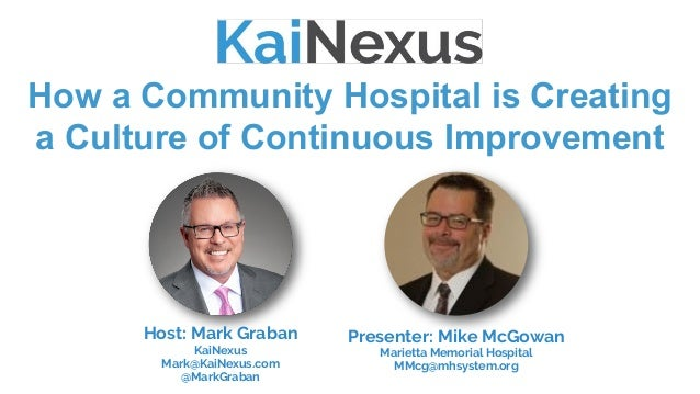 How a Community Hospital is Creating a Culture of Continuous Improvement Host: Mark Graban KaiNexus Mark@KaiNexus.com @Mar...