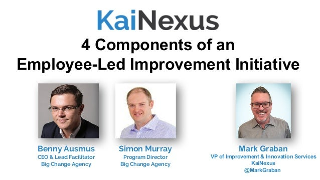 4 Components of an Employee-Led Improvement Initiative Mark Graban VP of Improvement & Innovation Services KaiNexus @MarkG...