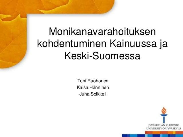 Monikanavarahoituksen kohdentuminen Kainuussa ja Keski-Suomessa Toni Ruohonen Kaisa Hänninen Juha Soikkeli