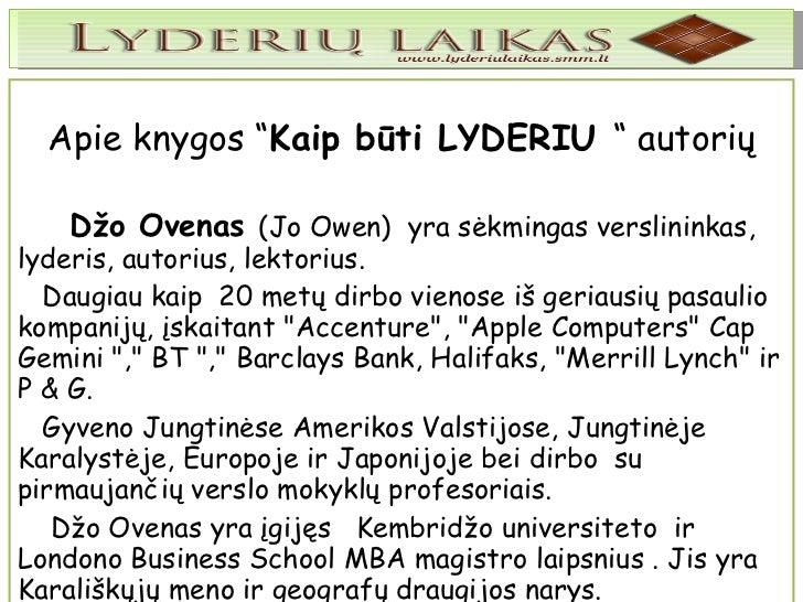 """Apie knygos """" Kaip būti LYDERIU  """" autorių Džo Ovenas  (Jo Owen)  yra sėkmingas verslininkas, lyderis, autorius, lektorius..."""