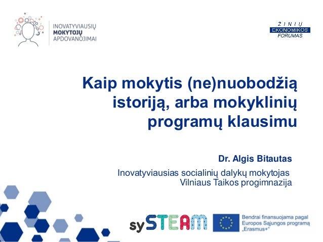 Kaip mokytis (ne)nuobodžią istoriją, arba mokyklinių programų klausimu Dr. Algis Bitautas Inovatyviausias socialinių dalyk...