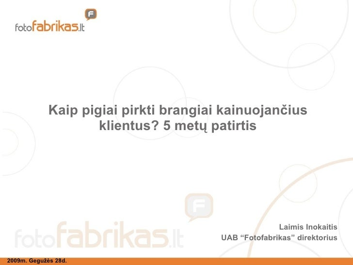 """Kaip pigiai pirkti brangiai kainuojančius klientus? 5 metų patirtis Laimis Inokaitis UAB """"Fotofabrikas"""" direktorius 2009m...."""