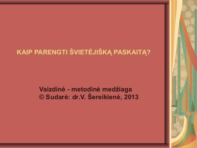 KAIP PARENGTI ŠVIETĖJIŠKĄ PASKAITĄ? Vaizdinė - metodinė medžiaga © Sudarė: dr.V. Šereikienė, 2013