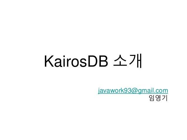 KairosDB 소개 javawork93@gmail.com 임영기