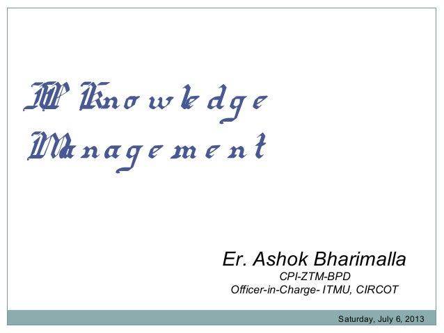 IP Kno wle dg e Manag e m e nt Er. Ashok Bharimalla CPI-ZTM-BPD Officer-in-Charge- ITMU, CIRCOT Saturday, July 6, 2013
