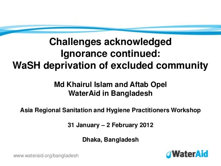 Challenges acknowledged        Ignorance continued:WaSH deprivation of excluded community                Md Khairul Islam ...