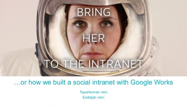 …or how we built a social intranet with Google Works Tapahtuman nimi Esittäjän nimi
