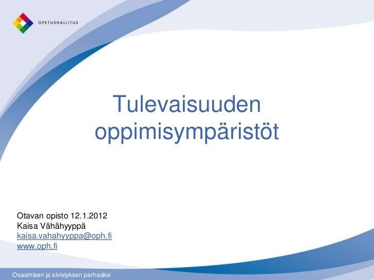 Tulevaisuuden                            oppimisympäristöt Otavan opisto 12.1.2012 Kaisa Vähähyyppä kaisa.vahahyyppa@oph.f...