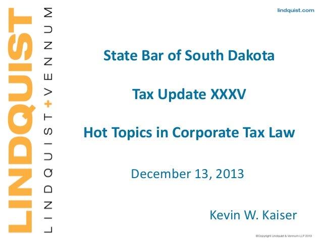 State Bar of South Dakota Tax Update XXXV Hot Topics in Corporate Tax Law December 13, 2013 Kevin W. Kaiser