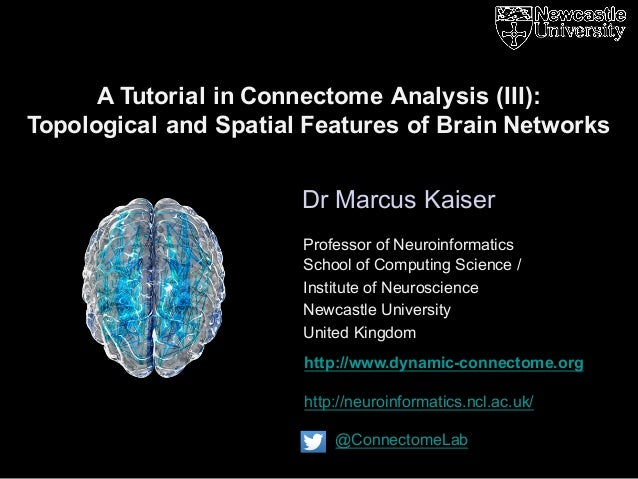 http://www.dynamic-connectome.org http://neuroinformatics.ncl.ac.uk/ @ConnectomeLab Dr Marcus Kaiser A Tutorial in Connect...