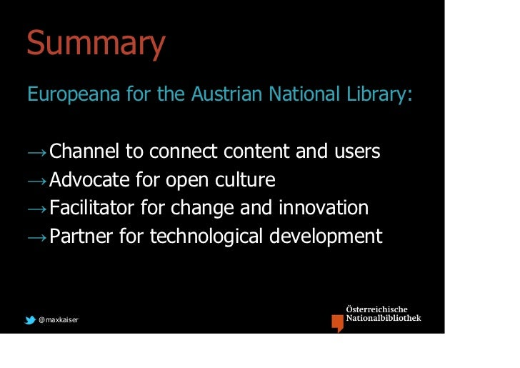 SummaryEuropeana for the Austrian National Library:→ Channel to connect content and users→ Advocate for open culture→ Faci...