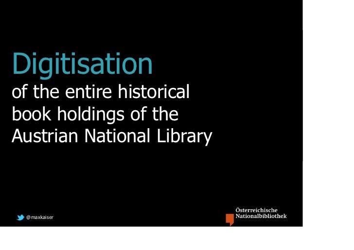 Digitisationof the entire historicalbook holdings of theAustrian National Library @maxkaiser