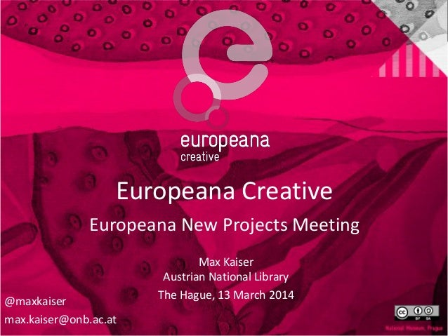Europeana Creative Europeana New Projects Meeting Max Kaiser Austrian National Library The Hague, 13 March 2014 @maxkaiser...