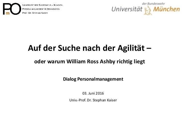 Auf der Suche nach der Agilität – oder warum William Ross Ashby richtig liegt Dialog Personalmanagement 03. Juni 2016 Univ...