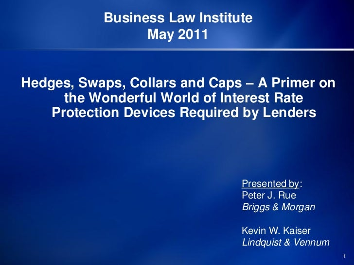 Business Law Institute                 May 2011Hedges, Swaps, Collars and Caps – A Primer on      the Wonderful World of I...
