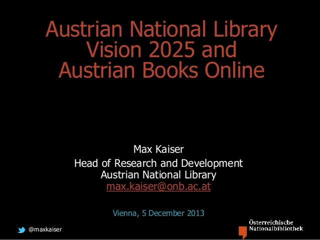@maxkaiser Austrian National Library Vision 2025 and Austrian Books Online Max Kaiser Head of Research and Development Aus...