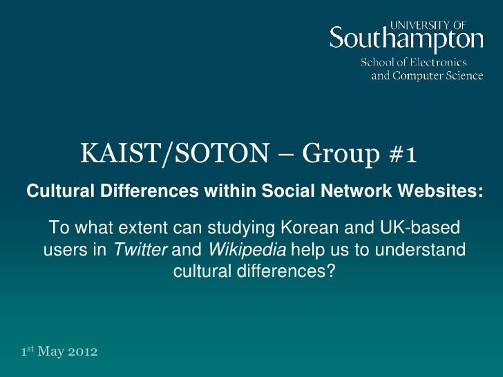 KAIST/SOTON – Group #1Cultural Differences within Social Network Websites:    To what extent can studying Korean and UK-ba...