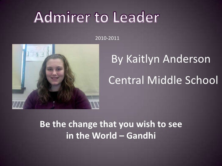 Admirer to Leader<br />                                    2010-2011<br /> By Kaitlyn Anderson<br />Central Middle School<...
