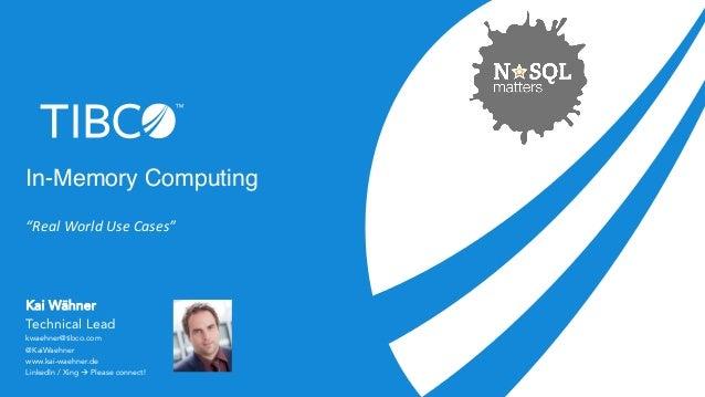 "In-Memory Computing  ""Real  World  Use  Cases""  Kai Wähner  Technical Lead  kwaehner@tibco.com  @KaiWaehner  www.kai-waehn..."