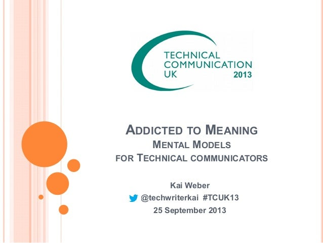 ADDICTED TO MEANING MENTAL MODELS FOR TECHNICAL COMMUNICATORS Kai Weber @techwriterkai #TCUK13 25 September 2013