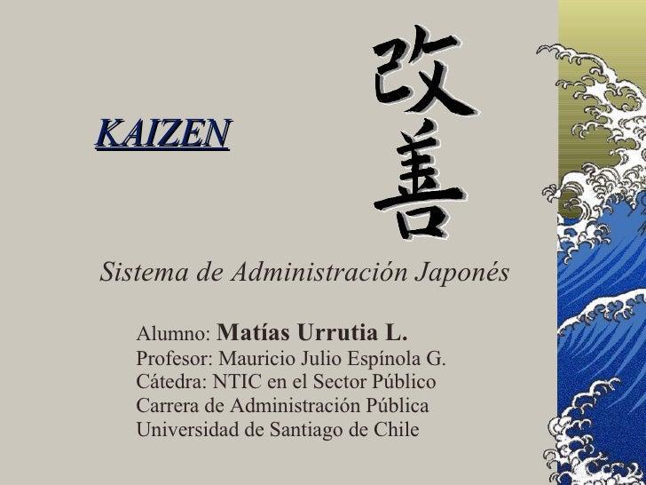 KAIZEN Sistema de Administración Japonés Alumno:  Matías Urrutia L. Profesor: Mauricio Julio Espínola G. Cátedra: NTIC en ...