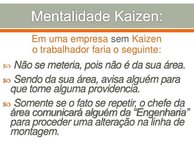 Em uma empresa sem Kaizen o trabalhador faria o seguinte:  Não se meteria, pois não é da sua área.  Sendo da sua área, a...