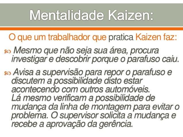 O que um trabalhador que pratica Kaizen faz:  Mesmo que não seja sua área, procura investigar e descobrir porque o parafu...