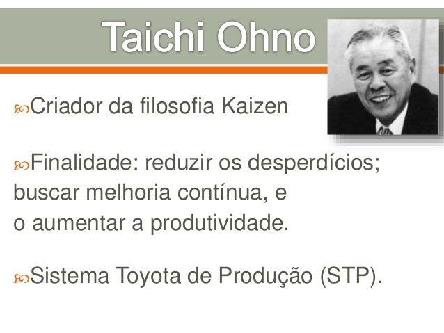 Criador da filosofia Kaizen Finalidade: reduzir os desperdícios; buscar melhoria contínua, e o aumentar a produtividade....
