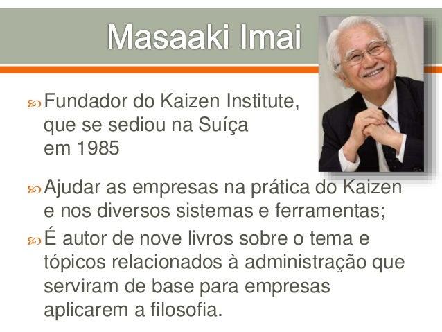 Fundador do Kaizen Institute, que se sediou na Suíça em 1985 Ajudar as empresas na prática do Kaizen e nos diversos sist...