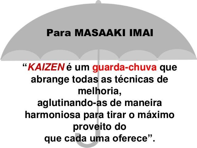 """""""KAIZEN é um guarda-chuva que abrange todas as técnicas de melhoria, aglutinando-as de maneira harmoniosa para tirar o máx..."""