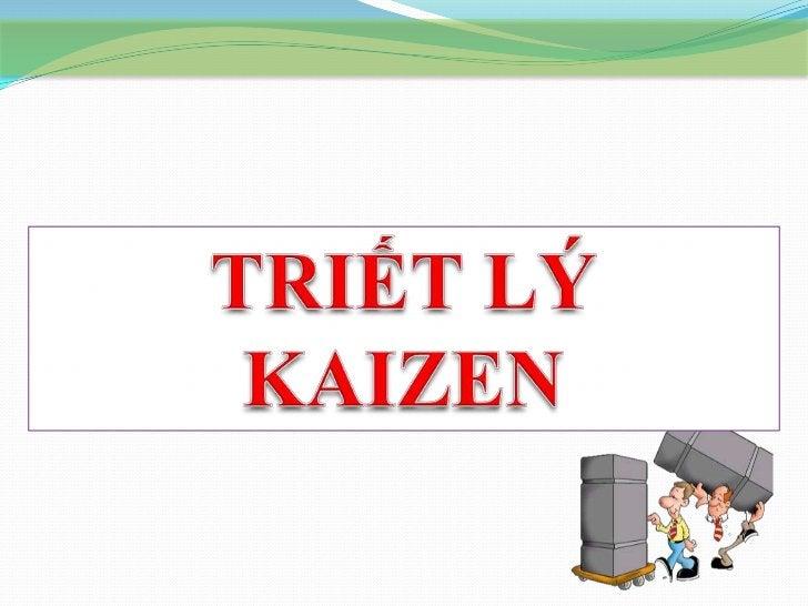 TRIẾT LÝ KAIZEN Sơ lƣợc về Kaizen:  KAIZEN không phải công cụ, không phải kỹ thuật.   KAIZEN là một triết lý trong quản l...