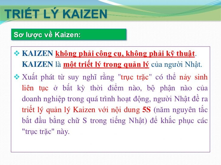 TRIẾT LÝ KAIZEN Yêu cầu của KAIZEN:  KAIZEN không đòi hỏi vốn đầu tư lớn nhưng yêu cầu   sự cam kết và nỗ lực ở mọi cấp c...