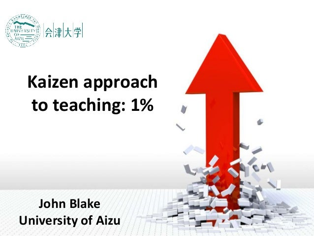 Kaizen approach to teaching: 1% John Blake University of Aizu
