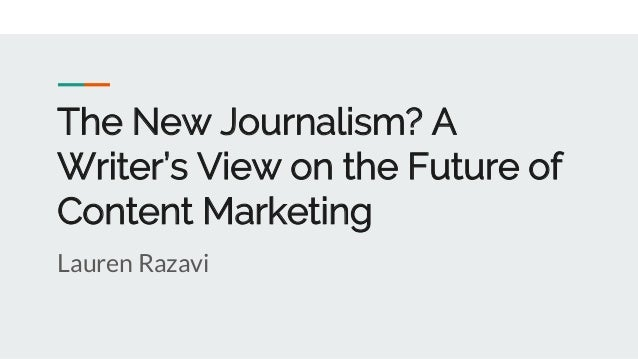 The New Journalism? A Writer's View on the Future of Content Marketing Lauren Razavi