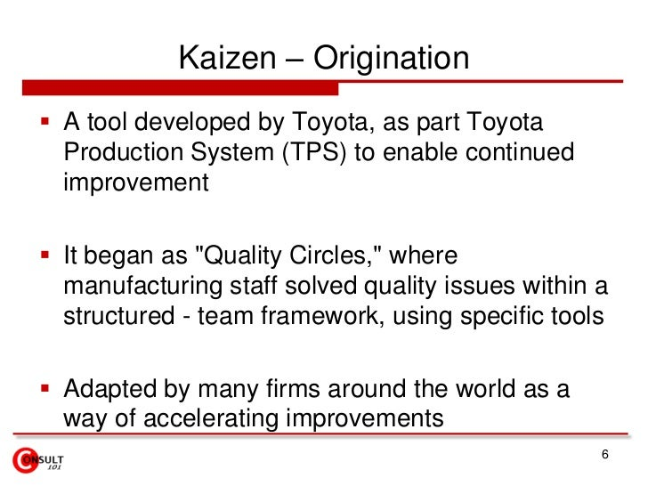 Kaizen – Origination<br />A tool developed by Toyota, as part Toyota Production System (TPS) to enable continued improveme...