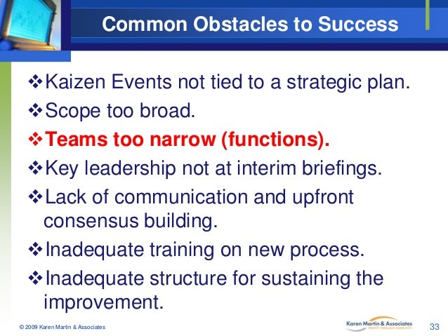 Common Obstacles to Success Kaizen Events not tied to a strategic plan. Scope too broad. Teams too narrow (functions). ...