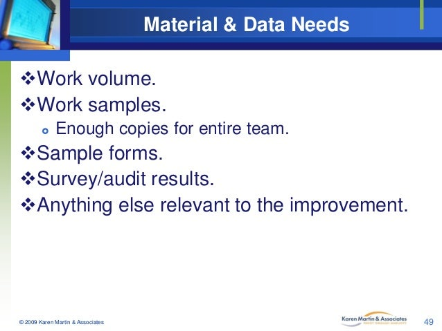 Material & Data Needs Work volume. Work samples.   Enough copies for entire team.  Sample forms. Survey/audit results...