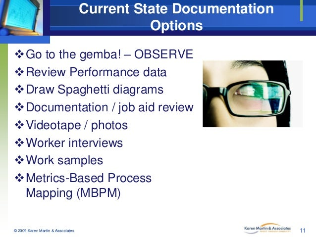Current State Documentation Options Go to the gemba! – OBSERVE Review Performance data Draw Spaghetti diagrams Documen...