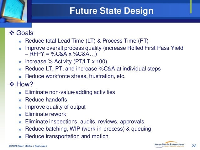 Future State Design  Goals        Reduce total Lead Time (LT) & Process Time (PT) Improve overall process quality (i...