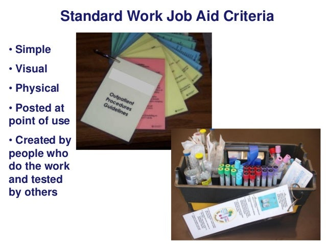 Standard Work Job Aid Criteria • Simple • Visual • Physical • Posted at point of use • Created by people who do the work a...