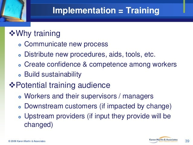Implementation = Training Why training      Communicate new process Distribute new procedures, aids, tools, etc. Crea...