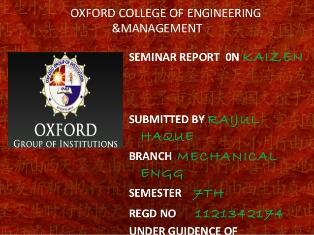 OXFORD COLLEGE OF ENGINEERING &MANAGEMENT SEMINAR REPORT 0N KAIZEN SUBMITTED BY RAIJUL HAQUE BRANCH MECHANICAL ENGG SEMEST...